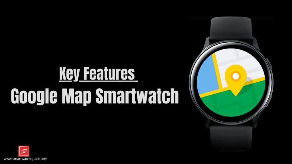 Key Feature for inbuilt Google maps smartwatch
